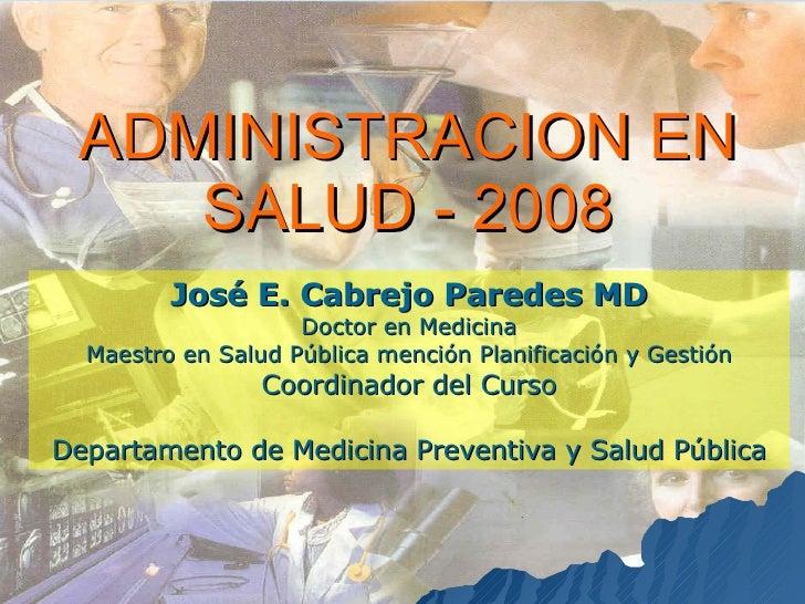 ADMINISTRACION EN SALUD - 2008 José E. Cabrejo Paredes MD Doctor en Medicina Maestro en Salud Pública mención Planificació...