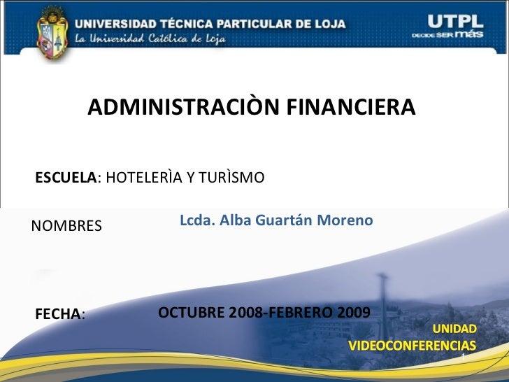 ESCUELA : HOTELERÌA Y TURÌSMO NOMBRES ADMINISTRACIÒN FINANCIERA  FECHA : Lcda. Alba Guartán Moreno OCTUBRE 2008-FEBRERO 2009