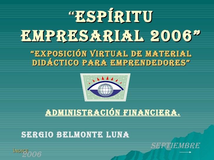 """"""" espíritu empresarial 2006"""" """" EXPOSICIÓN VIRTUAL DE MATERIAL DIDÁCTICO PARA EMPRENDEDORES"""" ADMINISTRACIÓN FINANCIERA. SER..."""