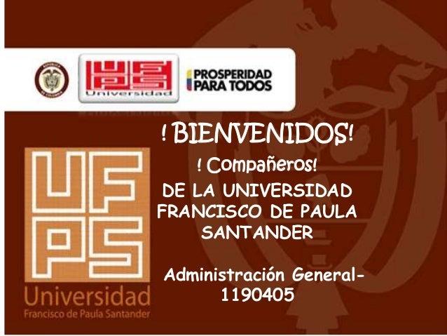 ! BIENVENIDOS!    ! Compañeros! DE LA UNIVERSIDADFRANCISCO DE PAULA     SANTANDERAdministración General-      1190405