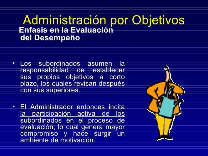 Administración por Objetivos <ul><li>Énfasis en la Evaluación del Desempeño </li></ul><ul><li>Los subordinados asumen la r...