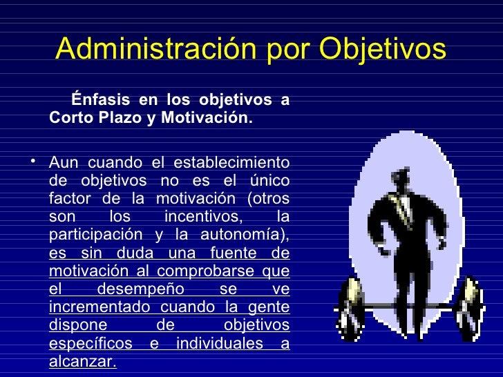 Administración por Objetivos <ul><li>Énfasis en los objetivos a Corto Plazo y Motivación. </li></ul><ul><li>Aun cuando el ...