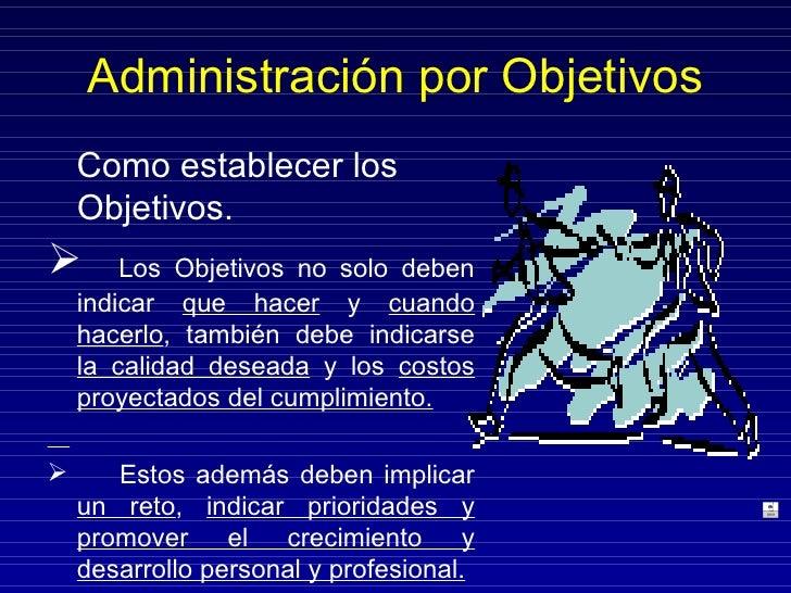 Administración por Objetivos <ul><li>Como establecer los Objetivos. </li></ul><ul><li>Los Objetivos no solo deben indicar ...