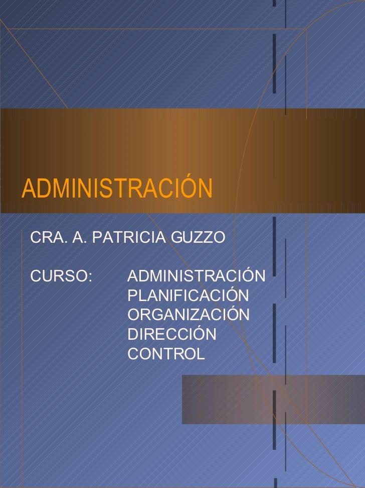 ADMINISTRACIÓN CRA. A. PATRICIA GUZZO CURSO: ADMINISTRACIÓN PLANIFICACIÓN ORGANIZACIÓN DIRECCIÓN CONTROL