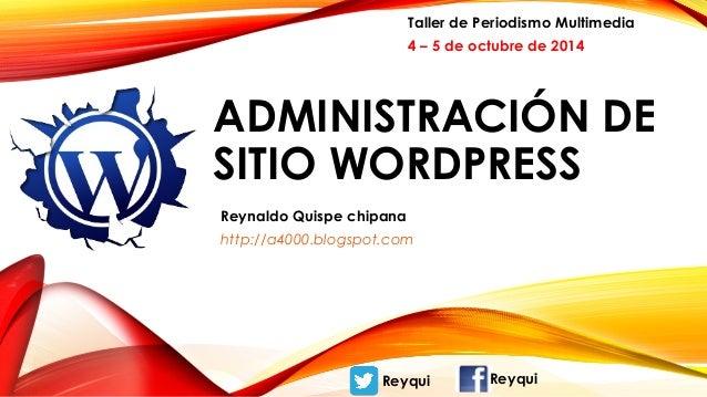Taller de Periodismo Multimedia  4 – 5 de octubre de 2014  ADMINISTRACIÓN DE  SITIO WORDPRESS  Reynaldo Quispe chipana  ht...