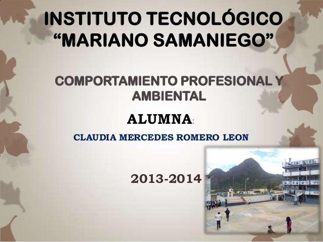 """INSTITUTO TECNOLÓGICO """"MARIANO SAMANIEGO"""" ALUMNA: CLAUDIA MERCEDES ROMERO LEON COMPORTAMIENTO PROFESIONAL Y AMBIENTAL 2013..."""
