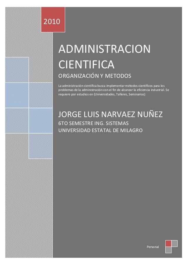 2010   ADMINISTRACION   CIENTIFICA   ORGANIZACIÓN Y METODOS   La administración científica busca implementar métodos cient...