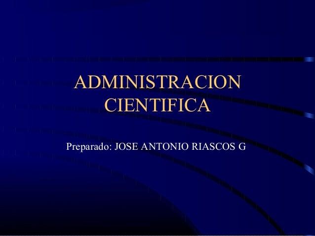 ADMINISTRACION CIENTIFICA Preparado: JOSE ANTONIO RIASCOS G