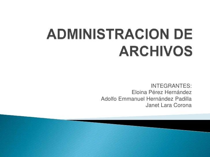 ADMINISTRACION DE ARCHIVOS<br />INTEGRANTES:<br />Eloina Pérez Hernández<br />Adolfo Emmanuel Hernández Padilla<br />Janet...