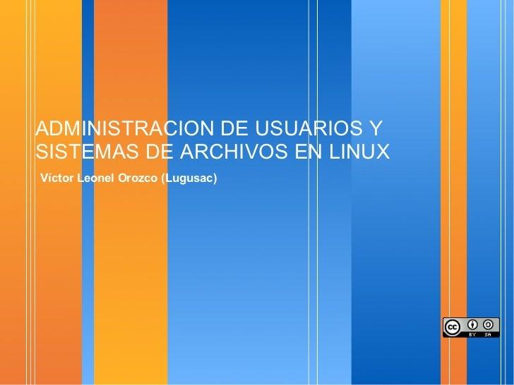 ADMINISTRACION DE USUARIOS Y SISTEMAS DE ARCHIVOS EN LINUX <ul><li>Víctor Leonel Orozco (Lugusac) </li></ul>