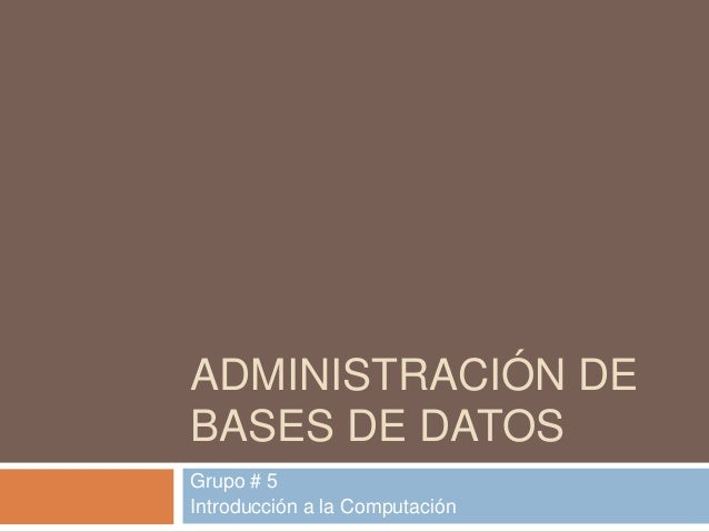 ADMINISTRACIÓN DE BASES DE DATOS Grupo # 5 Introducción a la Computación