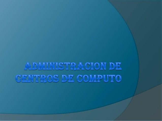 El Administrador de Centros de           Cómputo   El administrador tiene como finalidad    organizar, dirigir y controla...