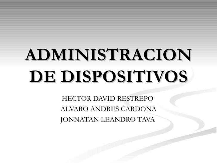 ADMINISTRACION DE DISPOSITIVOS HECTOR DAVID RESTREPO  ALVARO ANDRES CARDONA JONNATAN LEANDRO TAVA