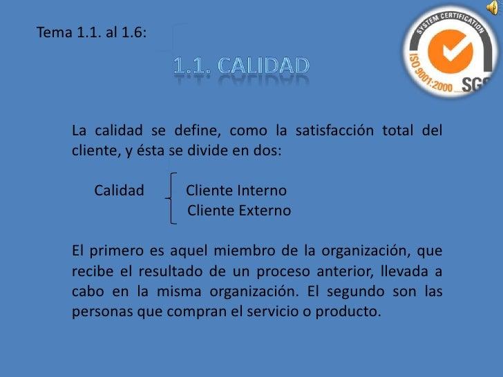 Tema 1.1. al 1.6:<br />1.1. CALIDAD<br />La calidad se define, como la satisfacción total del cliente, y ésta se divide en...