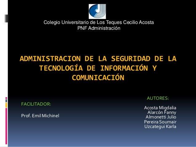 ADMINISTRACION DE LA SEGURIDAD DE LA TECNOLOGÍA DE INFORMACIÓN Y COMUNICACIÓN AUTORES: Acosta Migdalia Alarcón Fanny Almon...
