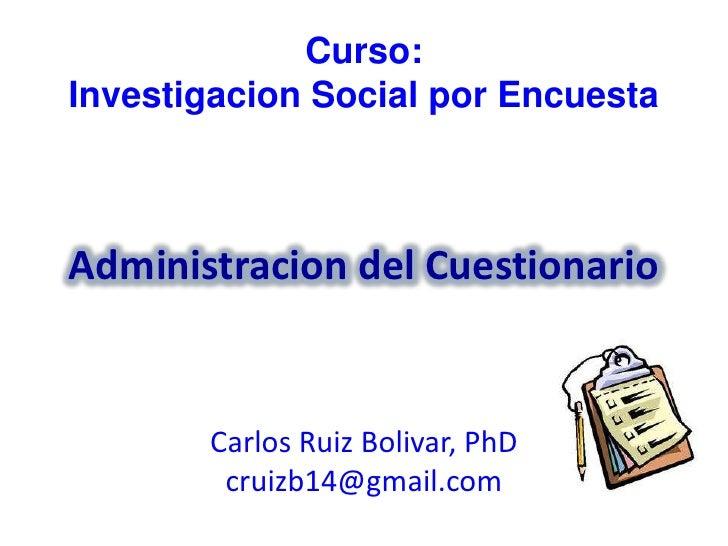 Curso:Investigacion Social por EncuestaAdministracion del Cuestionario       Carlos Ruiz Bolivar, PhD        cruizb14@gmai...
