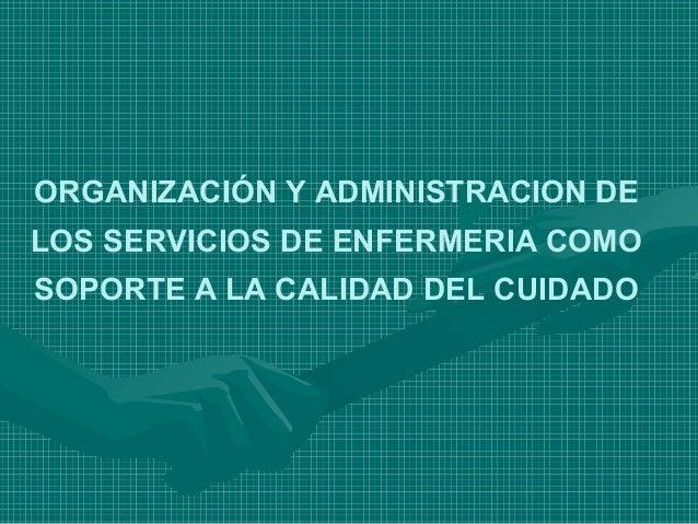 ORGANIZACIÓN Y ADMINISTRACION DELOS SERVICIOS DE ENFERMERIA COMOSOPORTE A LA CALIDAD DEL CUIDADO