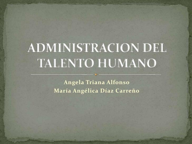 Angela Triana Alfonso<br />María Angélica Díaz Carreño<br />ADMINISTRACION DEL TALENTO HUMANO<br />