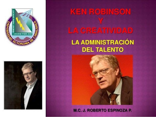 KEN ROBINSON  Y  LA CREATIVIDAD  M.C. J. ROBERTO ESPINOZA P.  LA ADMINISTRACIÓN  DEL TALENTO