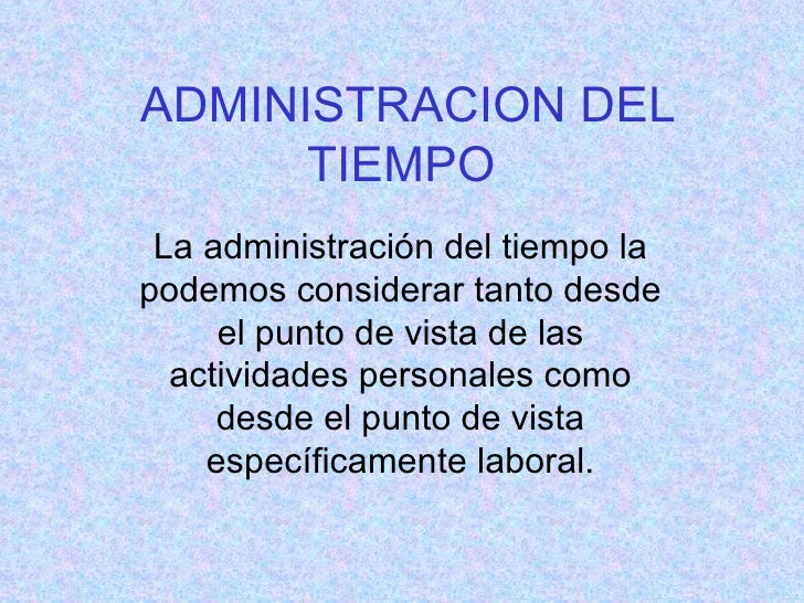 ADMINISTRACION DEL TIEMPO   La administración del tiempo la podemos considerar tanto desde el punto de vista de las activi...