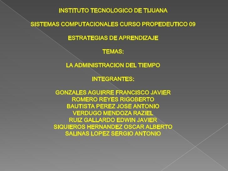 INSTITUTO TECNOLOGICO DE TIJUANASISTEMAS COMPUTACIONALES CURSO PROPEDEUTICO 09ESTRATEGIAS DE APRENDIZAJETEMAS:LA ADMINISTR...