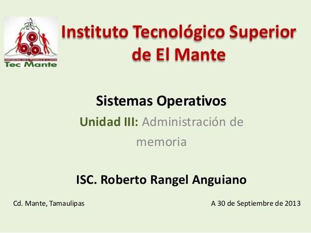 Instituto Tecnológico Superior de El Mante Sistemas Operativos Unidad III: Administración de memoria ISC. Roberto Rangel A...