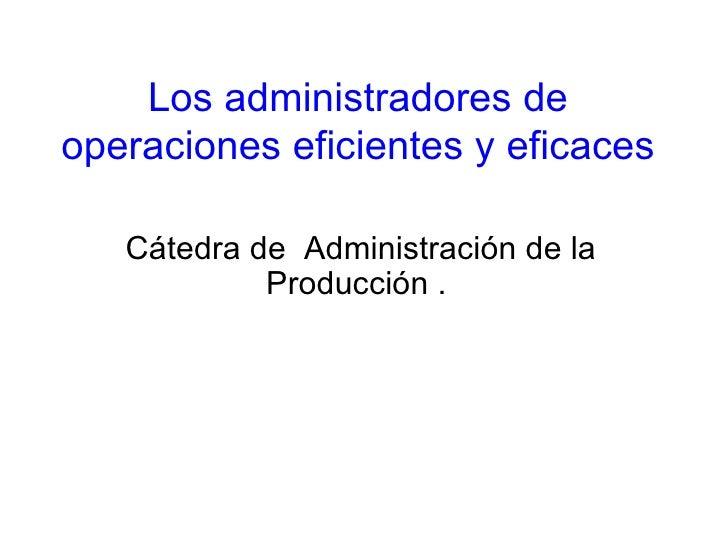 Los administradores de operaciones eficientes y eficaces Cátedra de  Administración de la Producción .