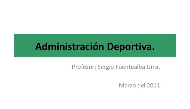 Administración Deportiva. Profesor: Sergio Fuentealba Urra. Marzo del 2011