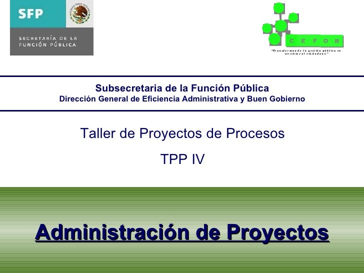 Administración de Proyectos Subsecretaria de la Función Pública Dirección General de Eficiencia Administrativa y Buen Gobi...