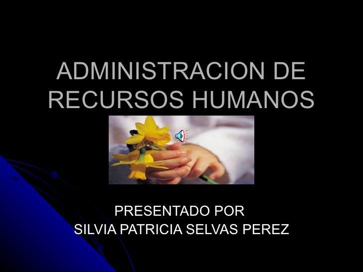 ADMINISTRACION DE RECURSOS HUMANOS PRESENTADO POR  SILVIA PATRICIA SELVAS PEREZ