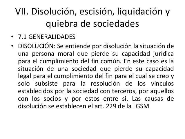 VII. Disolución, escisión, liquidación y quiebra de sociedades • 7.1 GENERALIDADES • DISOLUCIÓN: Se entiende por disolució...