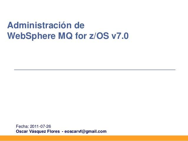Administración deWebSphere MQ for z/OS v7.0 Fecha: 2011-07-26 Oscar Vásquez Flores - eoscarvf@gmail.com