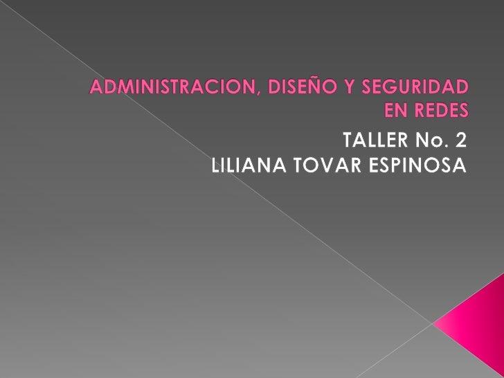 ADMINISTRACION, DISEÑO Y SEGURIDAD EN REDES<br />TALLER No. 2<br />LILIANA TOVAR ESPINOSA<br />
