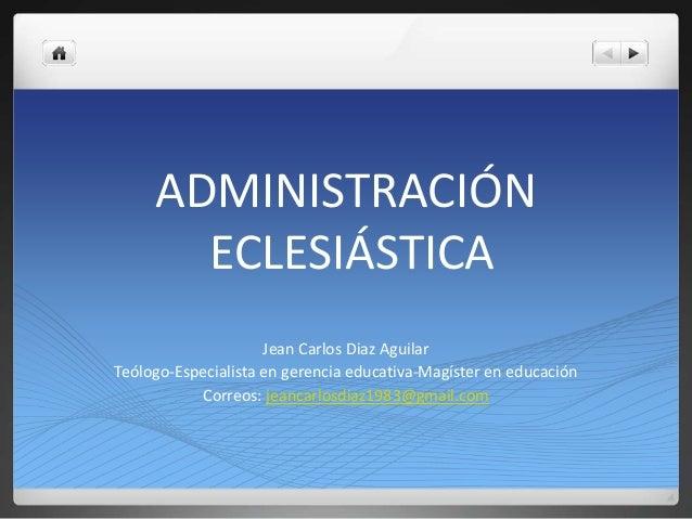 ADMINISTRACIÓN ECLESIÁSTICA Jean Carlos Diaz Aguilar Teólogo-Especialista en gerencia educativa-Magíster en educación Corr...