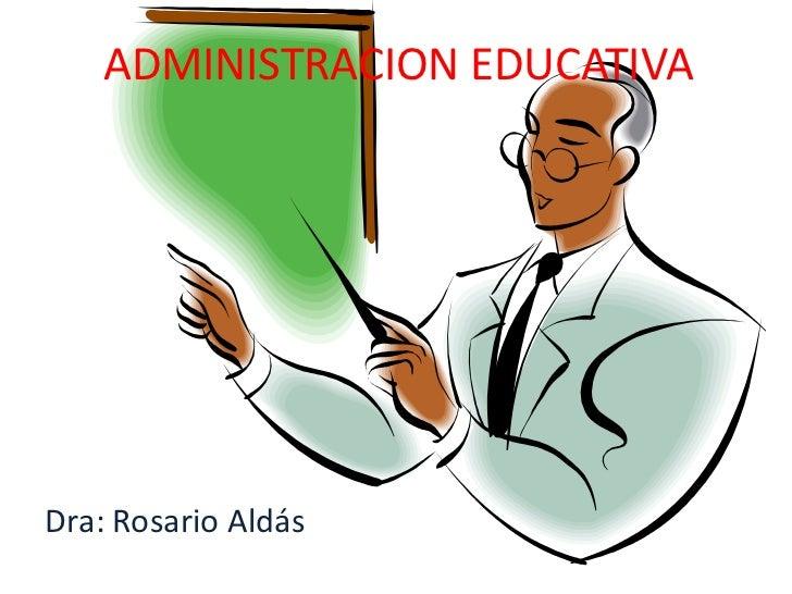 ADMINISTRACION EDUCATIVA<br />Dra: Rosario Aldás<br />