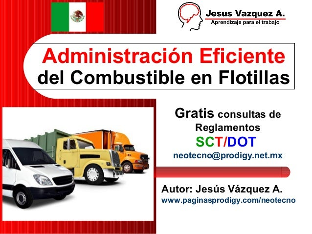 Administración Eficiente del Combustible en Flotillas Autor: Jesús Vázquez A. www.paginasprodigy.com/neotecno Gratis consu...