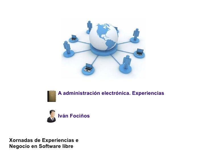 A administración electrónica. Experiencias                      Iván Fociños    Xornadas de Experiencias e Negocio en Soft...