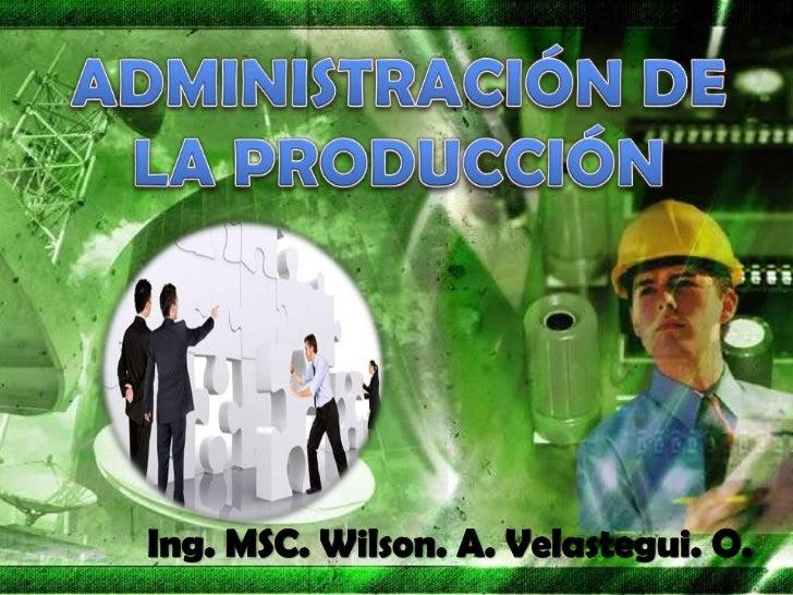 ADMINISTRACIÓN DE LA PRODUCCIÓN <br />Ing. MSC. Wilson. A. Velastegui. O.<br />