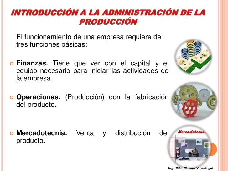 INTRODUCCIÓNA LA ADMINISTRACIÓN DE LA PRODUCCIÓN<br />El funcionamiento de una empresa requiere de tres funciones básicas...