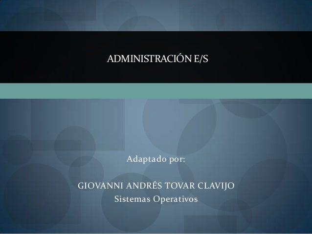 ADMINISTRACIÓN E/S         Adaptado por:GIOVANNI ANDRÉS TOVAR CLAVIJO      Sistemas Operativos