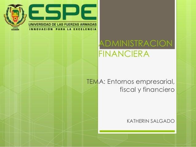 ADMINISTRACION  FINANCIERA  TEMA: Entornos empresarial,  fiscal y financiero  KATHERIN SALGADO