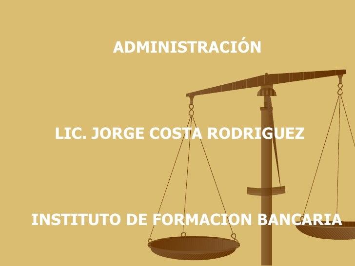 ADMINISTRACIÓN LIC. JORGE COSTA RODRIGUEZ INSTITUTO DE FORMACION BANCARIA