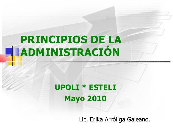 PRINCIPIOS DE LA ADMINISTRACIÓN UPOLI * ESTELI Mayo 2010 Lic. Erika Arróliga Galeano.