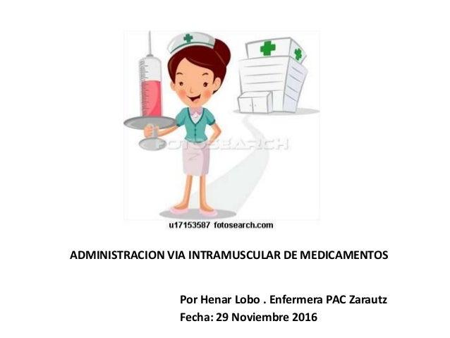 ADMINISTRACION VIA INTRAMUSCULAR DE MEDICAMENTOS Por Henar Lobo . Enfermera PAC Zarautz Fecha: 29 Noviembre 2016
