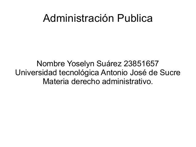 Administración Publica Nombre Yoselyn Suárez 23851657 Universidad tecnológica Antonio José de Sucre Materia derecho admini...