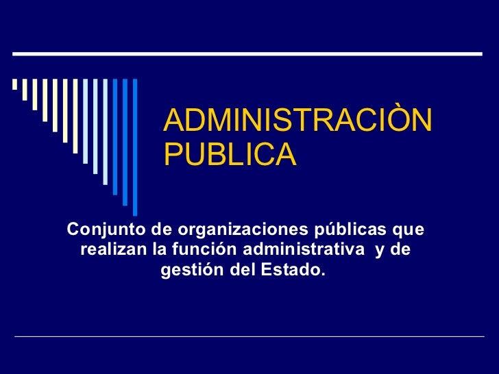 ADMINISTRACIÒN PUBLICA Conjunto de organizaciones públicas que realizan la función administrativa y de gestión delEstado.
