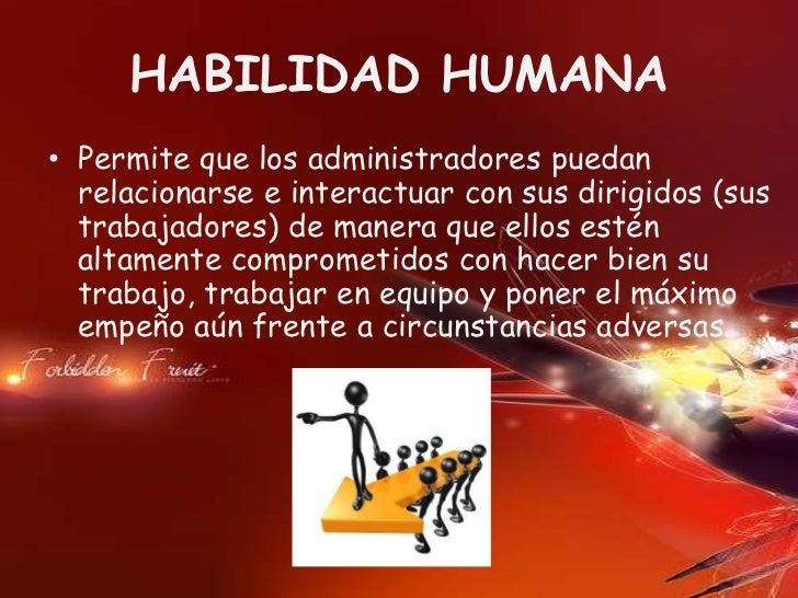 HABILIDAD HUMANA• Permite que los administradores puedan  relacionarse e interactuar con sus dirigidos (sus  trabajadores)...