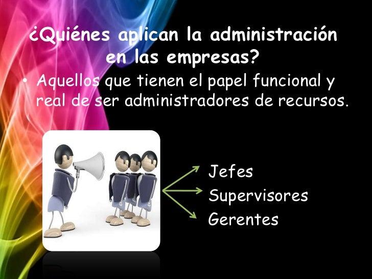 ¿Quiénes aplican la administración        en las empresas?• Aquellos que tienen el papel funcional y  real de ser administ...