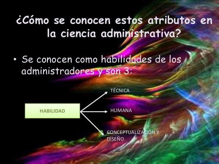 ¿Cómo se conocen estos atributos en     la ciencia administrativa?• Se conocen como habilidades de los  administradores y ...