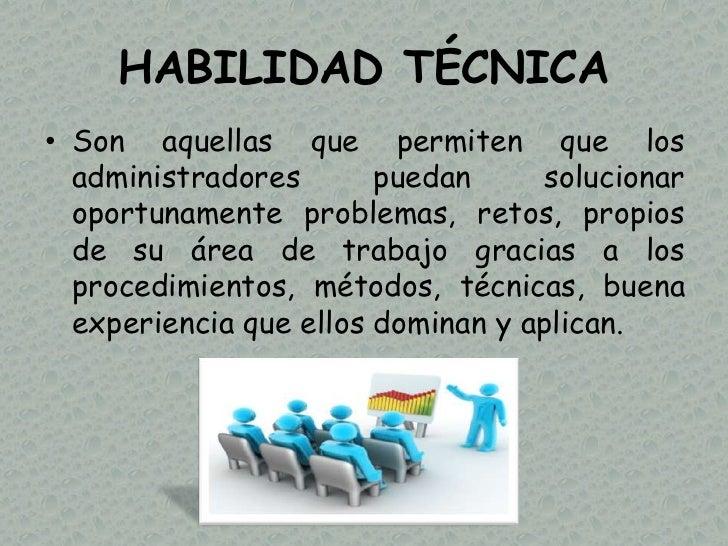 HABILIDAD TÉCNICA• Son aquellas que permiten que los  administradores       puedan     solucionar  oportunamente problemas...